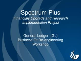 Spectrum Plus Financials Upgrade and Research Implementation Project   General Ledger  GL Business Fit Re-engineering Wo