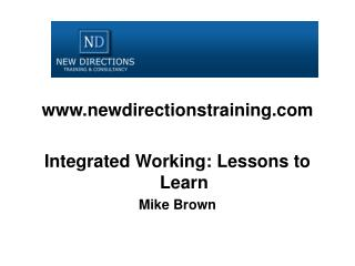 Newdirectionstraining  Integrated Working: Lessons to Learn Mike Brown
