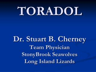 TORADOL  Dr. Stuart B. Cherney Team Physician StonyBrook Seawolves Long Island Lizards