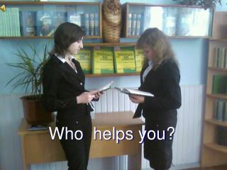Who  helps you