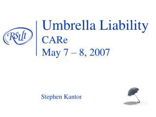 Umbrella Liability  CARe May 7   8, 2007