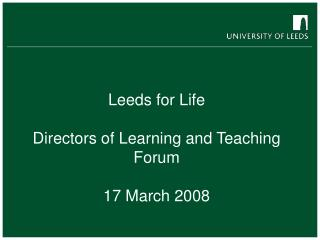 Leeds for Life  Directors of Learning and Teaching Forum  17 March 2008
