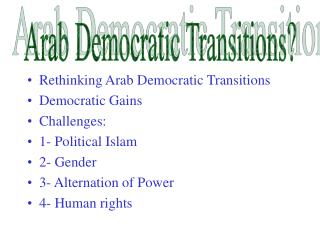 Rethinking Arab Democratic Transitions  Democratic Gains Challenges: 1- Political Islam 2- Gender 3- Alternation of Powe