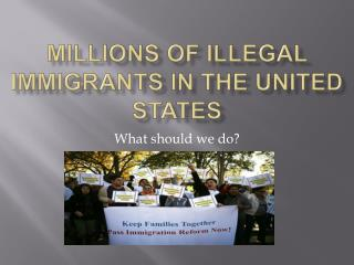 Millions of illegal immigrants in the united States