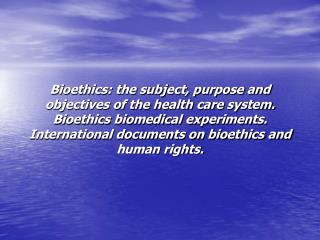 Bioethics: the subject, purpose and objectives of the health care system. Bioethics biomedical experiments. Internationa