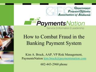 How to Combat Fraud in the Banking Payment System  Kim A. Bruck, AAP, VP Risk Management, PaymentsNation kim.bruckpaymen