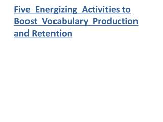 Five  Energizing  Activities to Boost  Vocabulary  Production and Retention