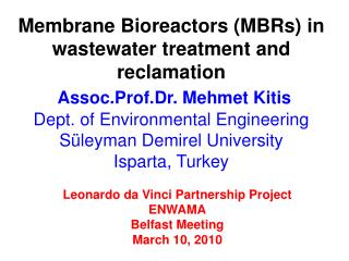 Membrane Bioreactors MBRs in wastewater treatment and reclamation  Assoc.Prof.Dr. Mehmet Kitis Dept. of Environmental En