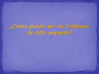 Como puedo ser un Cristiano de Alto impacto