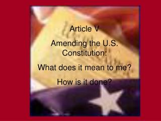 Article V Amending the U.S. Constitution: What does it mean to me How is it done