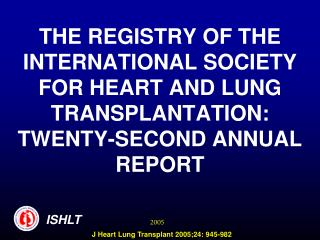 THE REGISTRY OF THE INTERNATIONAL SOCIETY FOR HEART AND LUNG TRANSPLANTATION:  TWENTY-SECOND ANNUAL REPORT
