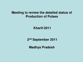Meeting to review the detailed status of Production of Pulses    Kharif-2011    2nd September 2011  Madhya Pradesh