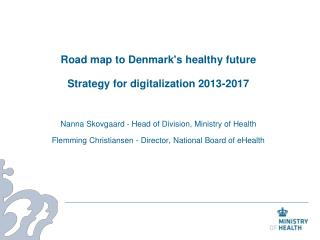Road map to Denmarks healthy future  Strategy for digitalization 2013-2017  Nanna Skovgaard - Head of Division, Ministry
