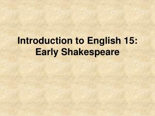 Introduction to English 15: Early Shakespeare