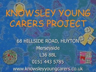 68 HILLSIDE ROAD, HUYTON Merseyside L36 8BL 0151 443 5785 knowsleyyoungcarers