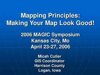 Mapping Principles: Making Your Map Look Good  2006 MAGIC Symposium Kansas City, Mo April 23-27, 2006