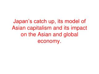 Japan s catch up, its model of Asian capitalism and its impact on the Asian and global economy.