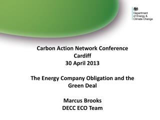 Carbon Action Network Conference Cardiff 30 April 2013  The Energy Company Obligation and the Green Deal  Marcus Brooks