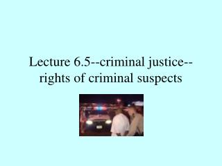 Lecture 6.5--criminal justice--rights of criminal suspects
