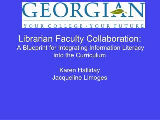Librarian Faculty Collaboration:  A Blueprint for Integrating Information Literacy into the Curriculum  Karen Halliday J