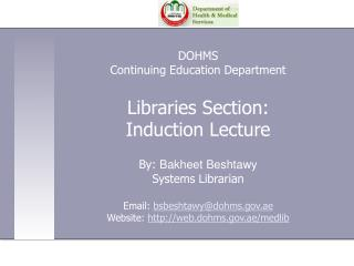 DOHMS Continuing Education Department  Libraries Section:  Induction Lecture  By: Bakheet Beshtawy  Systems Librarian  E