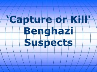 Capture or Kill Benghazi Suspects