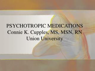 PSYCHOTROPIC MEDICATIONS Connie K. Cupples, MS, MSN, RN Union University