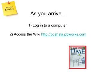 As you arrive   1 Log in to a computer.  2 Access the Wiki pcshsla.pbworks
