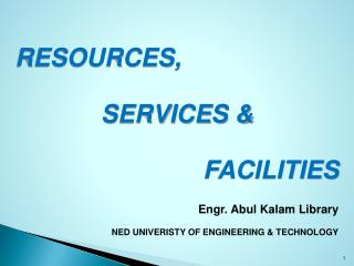 RESOURCES,  SERVICES  FACILITIES Engr. Abul Kalam Library NED UNIVERISTY OF ENGINEERING  TECHNOLOGY