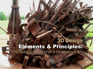 3D Design  Elements  Principles: The building blocks of all 3-Dimensional Art.