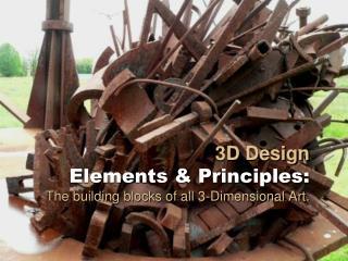 3D Design  Elements  Principles: The building blocks of all 3-Dimensional Art.