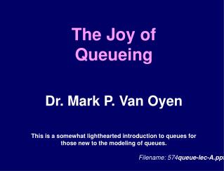 The Joy of  Queueing  Dr. Mark P. Van Oyen  This is a somewhat lighthearted introduction to queues for those new to the