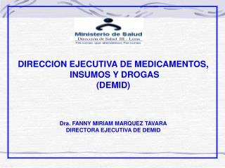 DIRECCION EJECUTIVA DE MEDICAMENTOS,  INSUMOS Y DROGAS DEMID    Dra. FANNY MIRIAM MARQUEZ TAVARA DIRECTORA EJECUTIVA DE