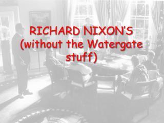 RICHARD NIXON S without the Watergate stuff