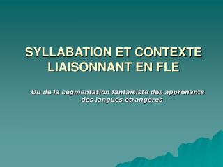 SYLLABATION ET CONTEXTE  LIAISONNANT EN FLE
