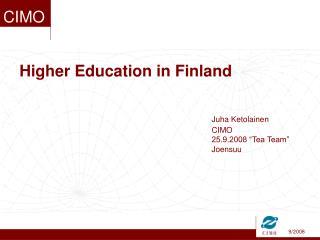 Higher Education in Finland         Juha Ketolainen       CIMO       25.9.2008  Tea Team        Joensuu