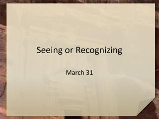 Seeing or Recognizing