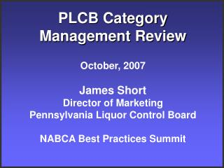PLCB Category Management Review  October, 2007  James Short Director of Marketing Pennsylvania Liquor Control Board  NAB