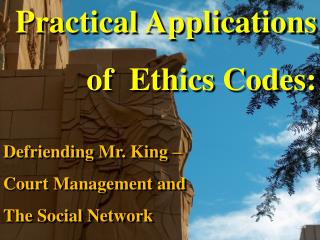 Practical Applications of  Ethics Codes:  Defriending Mr. King   Court Management and  The Social Network
