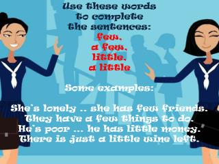 Use these words  to complete  the sentences: few,  a few,  little,  a little  Some examples:  She s lonely .. she has fe