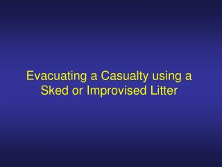 Evacuating a Casualty using a Sked or Improvised Litter