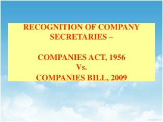 RECOGNITION OF COMPANY SECRETARIES     COMPANIES ACT, 1956  Vs. COMPANIES BILL, 2009