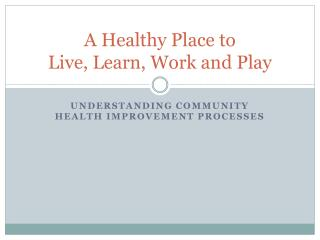 A Healthy Place to  Live, Learn, Work and Play