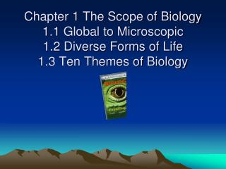 Chapter 1 The Scope of Biology 1.1 Global to Microscopic 1.2 Diverse Forms of Life 1.3 Ten Themes of Biology