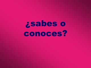 sabes o conoces