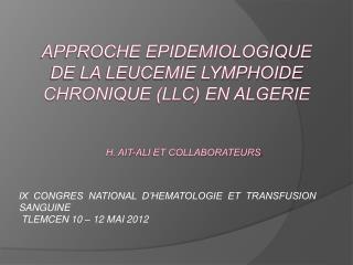 APPROCHE EPIDEMIOLOGIQUE DE LA LEUCEMIE LYMPHOIDE CHRONIQUE LLC en ALGERIE         H. AIT-ALI ET COLLABORATEURS.