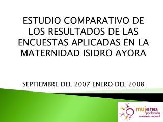 ESTUDIO COMPARATIVO DE LOS RESULTADOS DE LAS ENCUESTAS APLICADAS EN LA MATERNIDAD ISIDRO AYORA    SEPTIEMBRE DEL 2007 EN