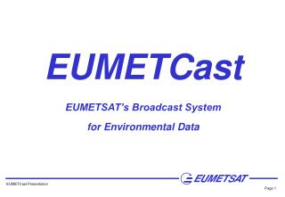 EUMETCast EUMETSAT s Broadcast System for Environmental Data