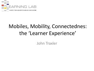 Mobiles, Mobility, Connectednes:  the  Learner Experience