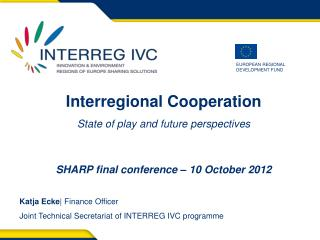 Interregional Cooperation State of play and future perspectives   SHARP final conference   10 October 2012  Katja Ecke F